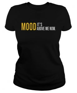 Mood Its Above Me Now Funny TShirt Classic Ladies