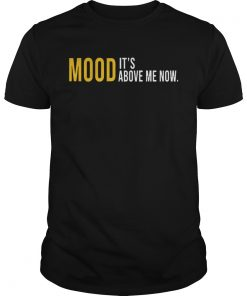 Mood Its Above Me Now Funny TShirt Unisex