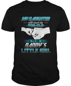 My daughter will never be too old to be daddys little girl  Unisex