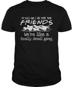 My dogs and i are more than friends were like a really small gang  Unisex