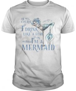 Of course I drink like a fish Im a Mermaid  Unisex