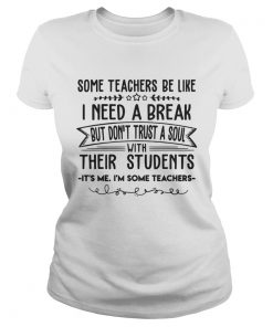 Some Teachers Be Like I Need Break Its Me Im Some Teacher TShirt Classic Ladies