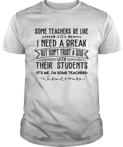 Some Teachers Be Like I Need Break Its Me Im Some Teacher TShirt Unisex