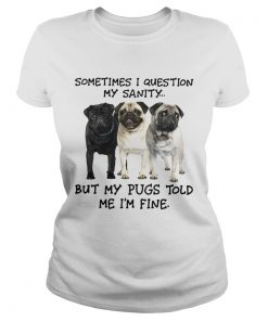 Sometimes I question my sanity but my Pugs told me Im fine  Classic Ladies
