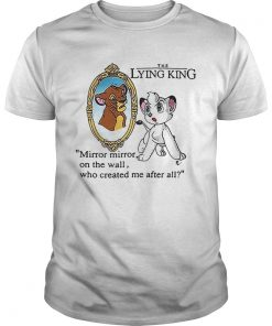 The Lying King mirror mirror on the wall who created me after all Unisex