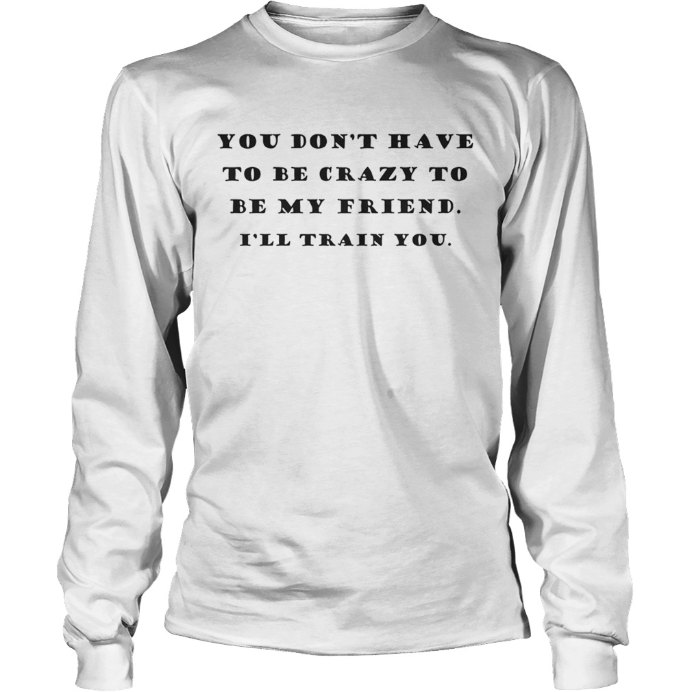 You Dont Have To Be Crazy To Be My Friend Ill Train You LongSleeve