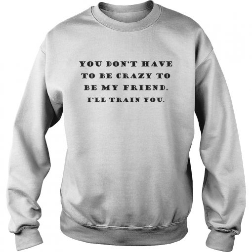 You Dont Have To Be Crazy To Be My Friend Ill Train You  Sweatshirt