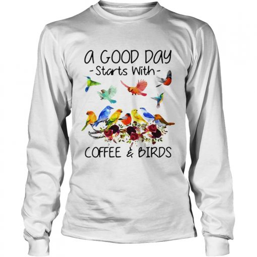 A good day starts with coffee and birds  LongSleeve