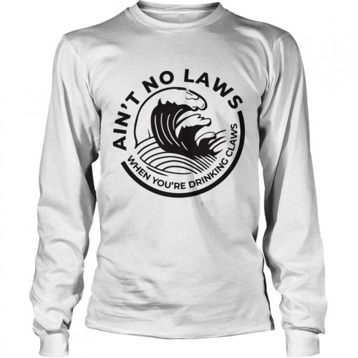 Aint no Laws when youre drinking claws Trevor Wallace  LongSleeve