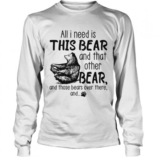 All I need is this bear and that other bear and those bears over there and  LongSleeve