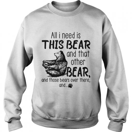 All I need is this bear and that other bear and those bears over there and  Sweatshirt