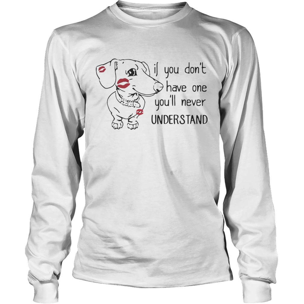 Dachshund if you dont have one youll never understand LongSleeve