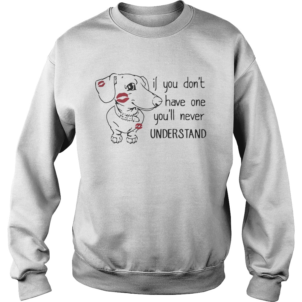 Dachshund if you dont have one youll never understand Sweatshirt