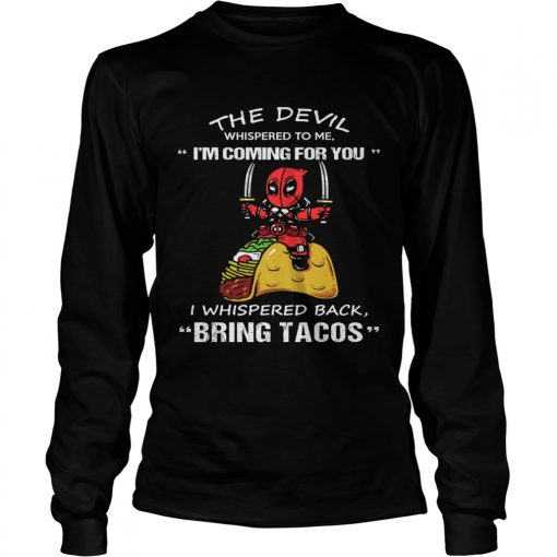 Deadpool The Devil whispered to me Im coming for you I whispered back bring tacos  LongSleeve