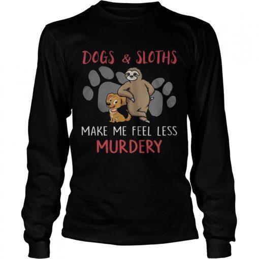 Dogs And Sloths Make Me Feel Less Murdery Shirt LongSleeve