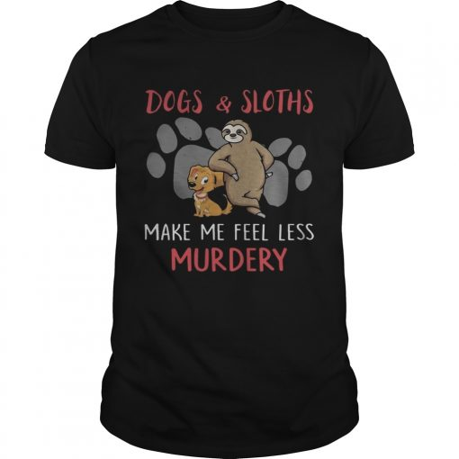 Dogs And Sloths Make Me Feel Less Murdery Shirt Unisex