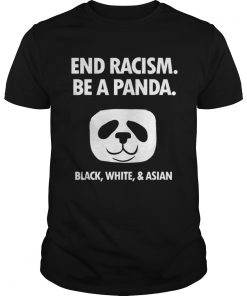 End Racism Be A Panda Funny Equality Anti Racism  Unisex