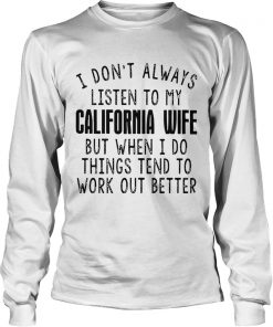I dont always listen to my California wife but when I do things tend LongSleeve