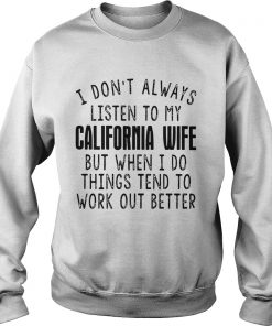 I dont always listen to my California wife but when I do things tend Sweatshirt