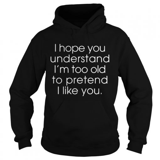 I hope you understand Im too old to pretend I like you  Hoodie
