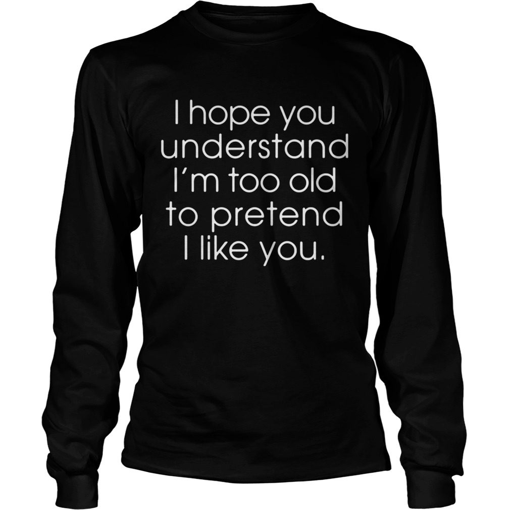 I hope you understand Im too old to pretend I like you LongSleeve