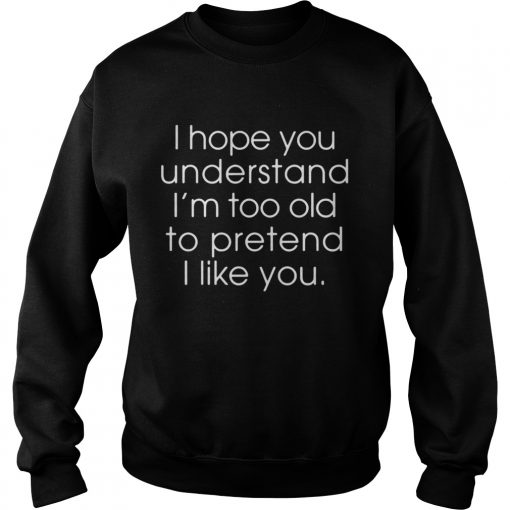 I hope you understand Im too old to pretend I like you  Sweatshirt