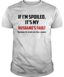 If Im spoiled Its my Husbands fault He treat me like a Queen  Unisex