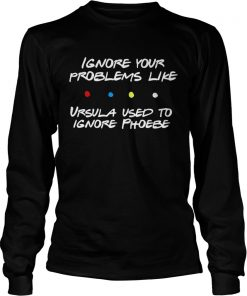 Ignore your problems like Ursula used to ignore phoebe  LongSleeve