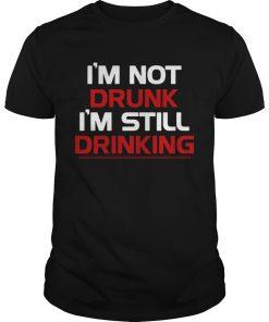 Im not drunk Im still drinking  Unisex