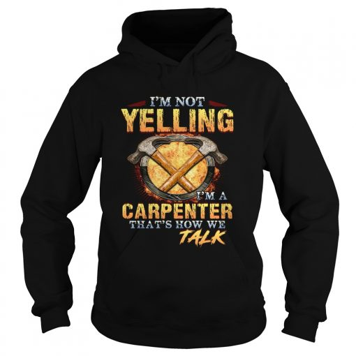 Im not yelling Im a carpenter thats how we talk  Hoodie
