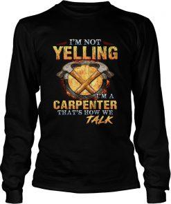 Im not yelling Im a carpenter thats how we talk  LongSleeve