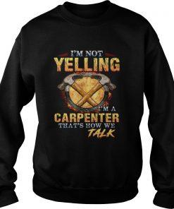 Im not yelling Im a carpenter thats how we talk  Sweatshirt