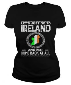 Lets Just Go To Ireland And Not Come Back At All Shirt Classic Ladies
