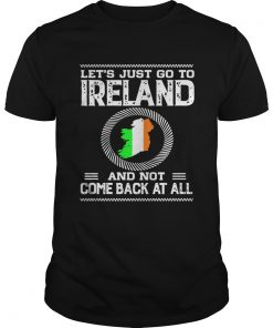 Lets Just Go To Ireland And Not Come Back At All Shirt Unisex