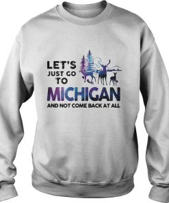 Lets just go to Michigan and not come back at all  Sweatshirt