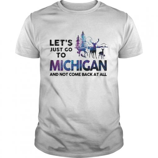 Lets just go to Michigan and not come back at all  Unisex