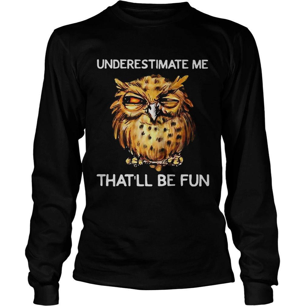 Owl Underestimate me thatll be fun LongSleeve