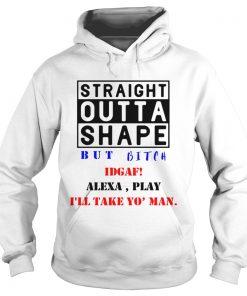 Straight outta shape but bitch IDGAF Alexa play  Hoodie
