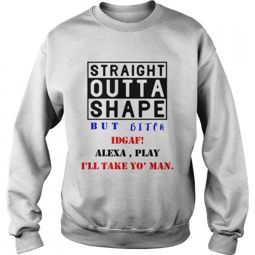 Straight outta shape but bitch IDGAF Alexa play  Sweatshirt