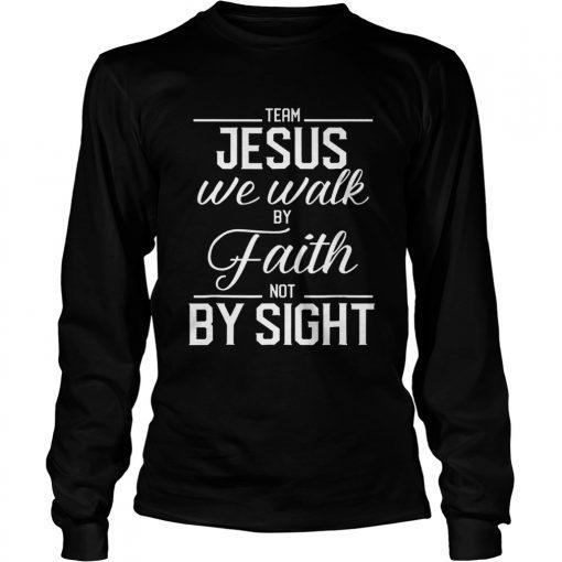 Team Jesus We Walk By Faith Not By Sight Bible Verse Christian  LongSleeve
