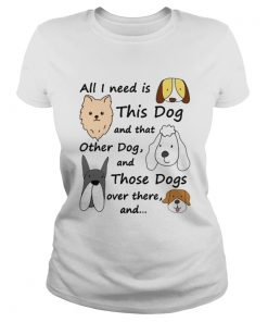 All I Need Is This Dog And That Other Dog And Those Dogs Over There Shirt Classic Ladies