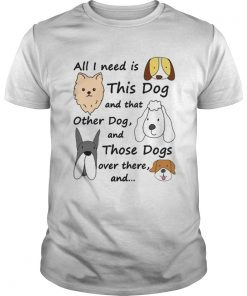 All I Need Is This Dog And That Other Dog And Those Dogs Over There Shirt Unisex