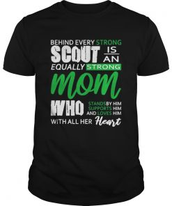 Behind Every Strong Scout Is An Equally Strong Mom Who Stands by Supports and Loves Him Mom Shirt Unisex