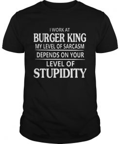 Burger King I work at Burger King My Level Of Sarcasm Shirt Unisex