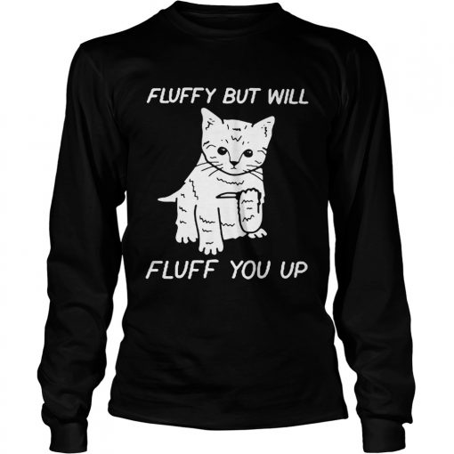 Cat fluffy but will flufe you up  LongSleeve