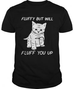 Cat fluffy but will flufe you up  Unisex