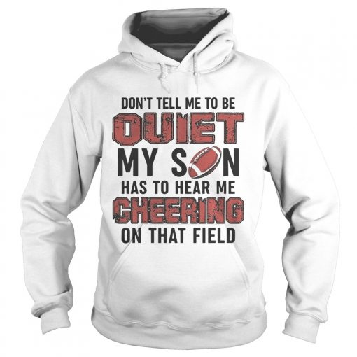 Dont tell me to be quiet my son has to hear me cheering on that field  Hoodie