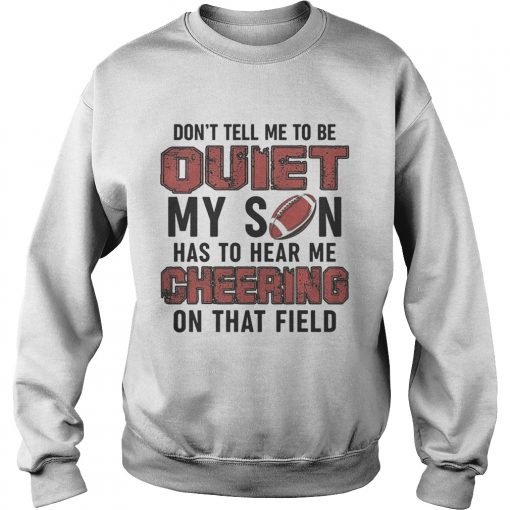 Dont tell me to be quiet my son has to hear me cheering on that field  Sweatshirt