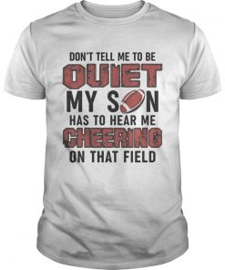 Dont tell me to be quiet my son has to hear me cheering on that field  Unisex