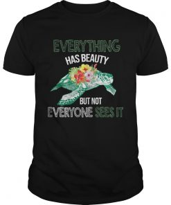 Everything Has Beauty But Not Everyone Sees It TShirt Unisex